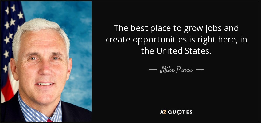 The best place to grow jobs and create opportunities is right here, in the United States. - Mike Pence