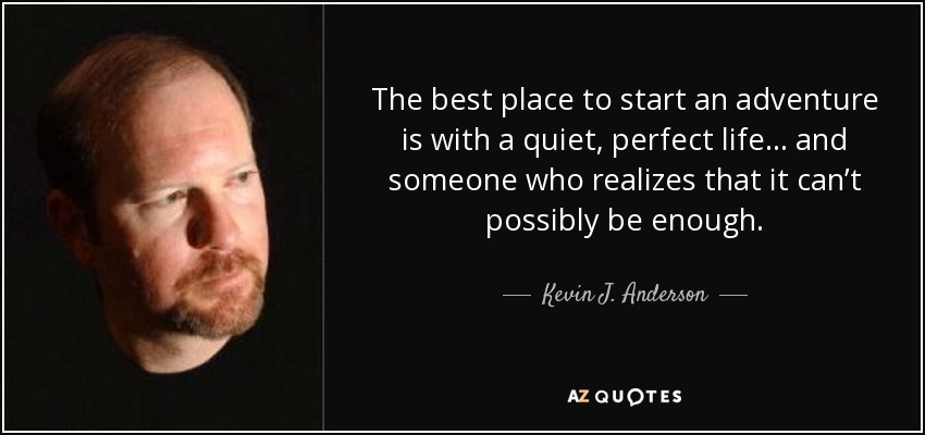 The best place to start an adventure is with a quiet, perfect life . . . and someone who realizes that it can't possibly be enough. - Kevin J. Anderson