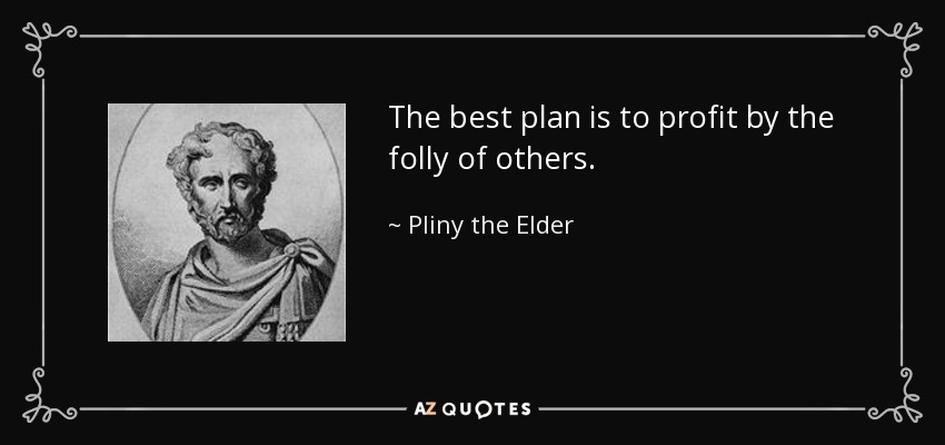 The best plan is to profit by the folly of others. - Pliny the Elder