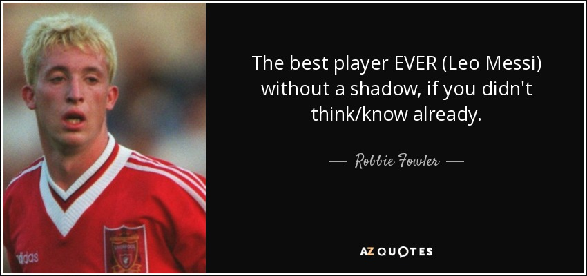 The best player EVER (Leo Messi) without a shadow, if you didn't think/know already. - Robbie Fowler