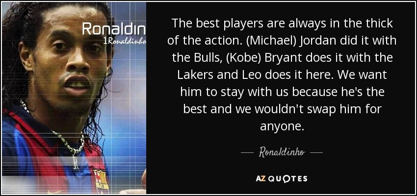 Ronaldinho Quote The Best Players Are Always In The Thick Of The
