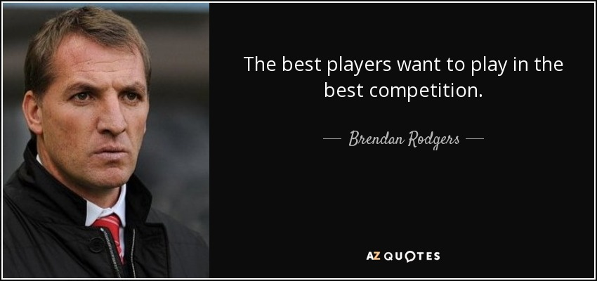 The best players want to play in the best competition. - Brendan Rodgers
