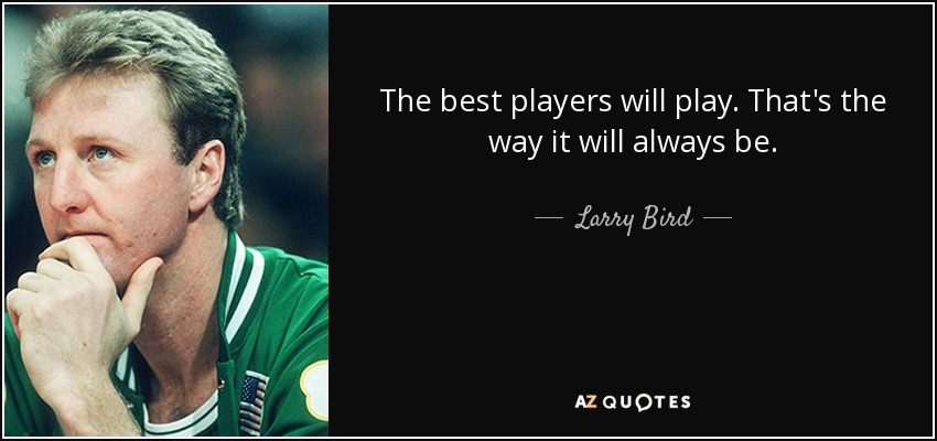 The best players will play. That's the way it will always be. - Larry Bird