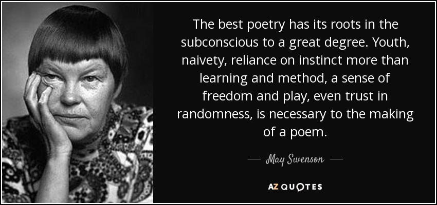 The best poetry has its roots in the subconscious to a great degree. Youth, naivety, reliance on instinct more than learning and method, a sense of freedom and play, even trust in randomness, is necessary to the making of a poem. - May Swenson
