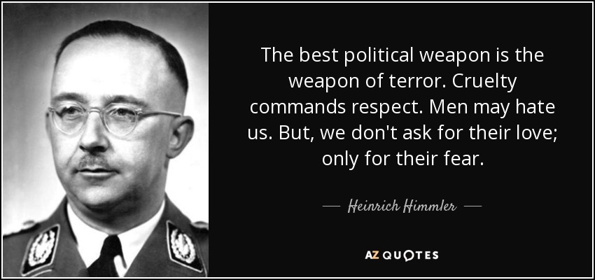 The best political weapon is the weapon of terror. Cruelty commands respect. Men may hate us. But, we don't ask for their love; only for their fear. - Heinrich Himmler