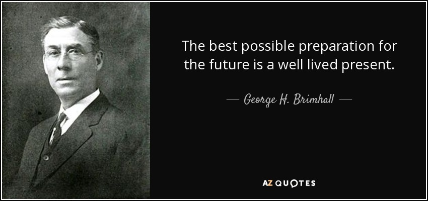 The best possible preparation for the future is a well lived present. - George H. Brimhall