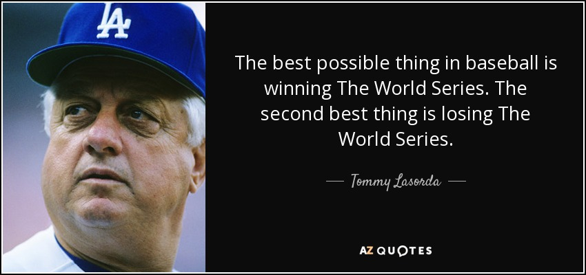 The best possible thing in baseball is winning The World Series. The second best thing is losing The World Series. - Tommy Lasorda