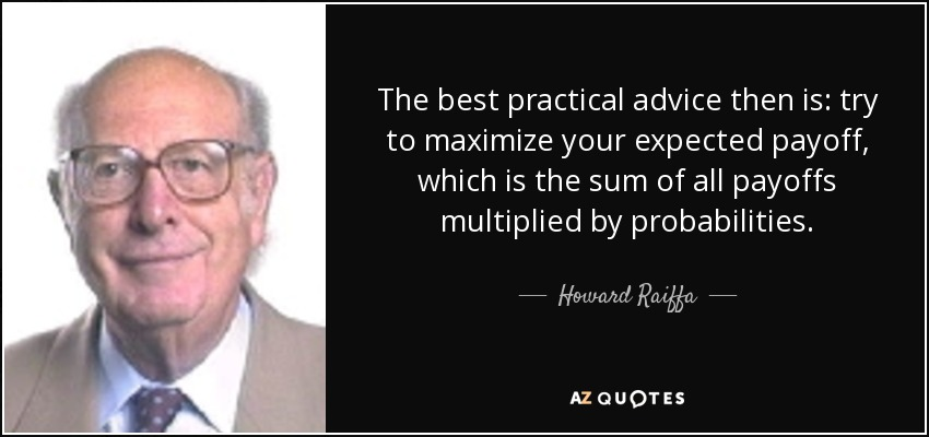 The best practical advice then is: try to maximize your expected payoff, which is the sum of all payoffs multiplied by probabilities. - Howard Raiffa