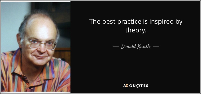 The best practice is inspired by theory. - Donald Knuth