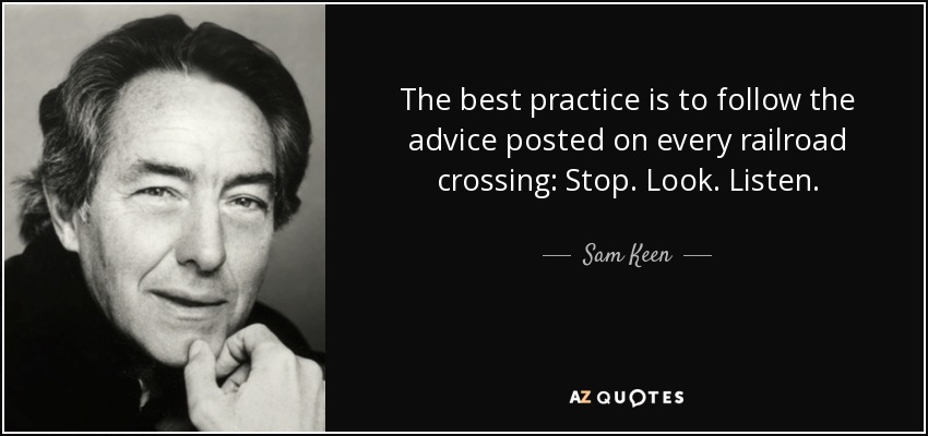 The best practice is to follow the advice posted on every railroad crossing: Stop. Look. Listen. - Sam Keen