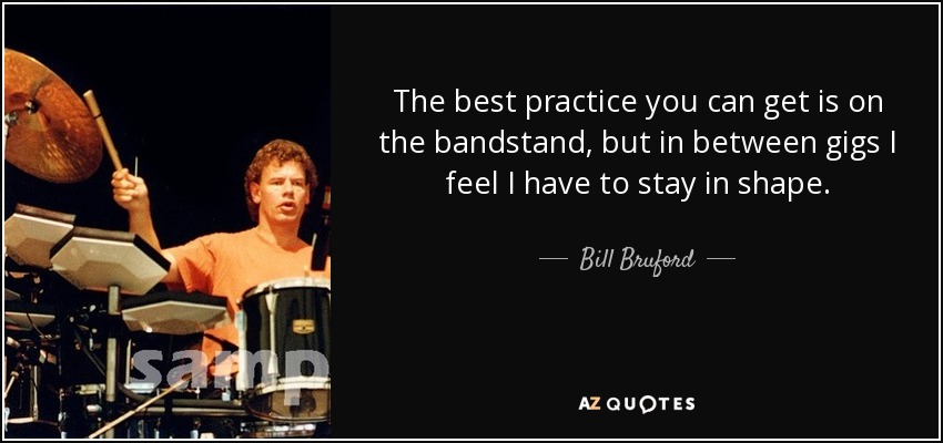 The best practice you can get is on the bandstand, but in between gigs I feel I have to stay in shape. - Bill Bruford