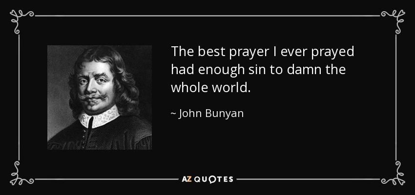The best prayer I ever prayed had enough sin to damn the whole world. - John Bunyan