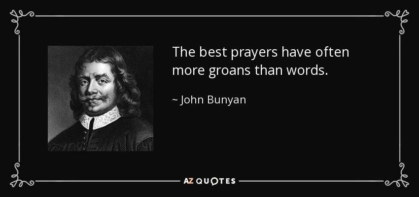 The best prayers have often more groans than words. - John Bunyan