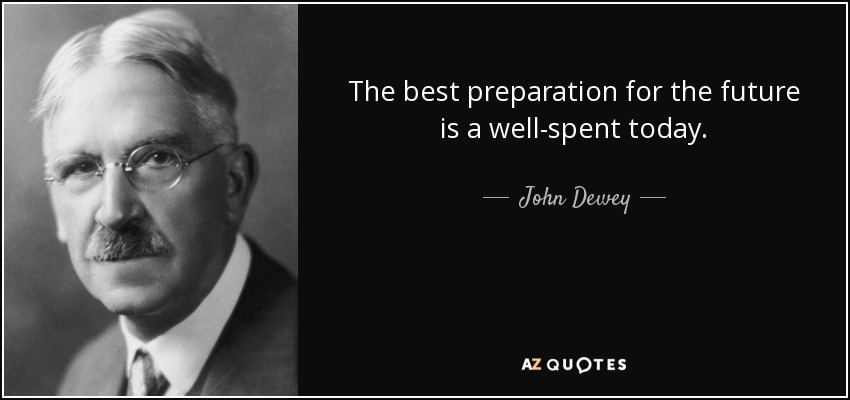 The best preparation for the future is a well-spent today. - John Dewey