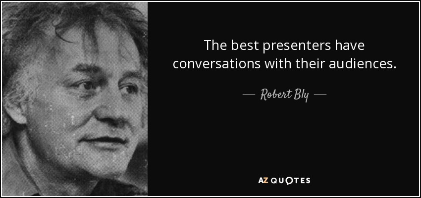 The best presenters have conversations with their audiences. - Robert Bly