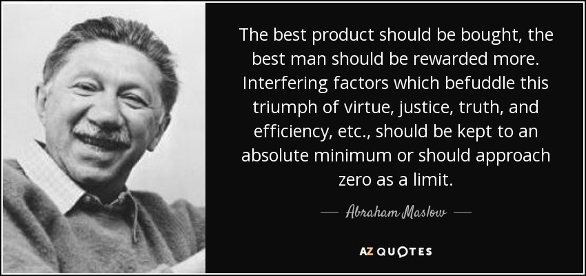 The best product should be bought, the best man should be rewarded more. Interfering factors which befuddle this triumph of virtue, justice, truth, and efficiency, etc., should be kept to an absolute minimum or should approach zero as a limit. - Abraham Maslow