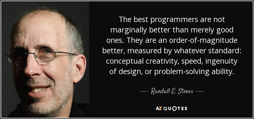 The best programmers are not marginally better than merely good ones. They are an order-of-magnitude better, measured by whatever standard: conceptual creativity, speed, ingenuity of design, or problem-solving ability. - Randall E. Stross
