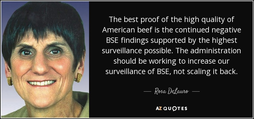 The best proof of the high quality of American beef is the continued negative BSE findings supported by the highest surveillance possible. The administration should be working to increase our surveillance of BSE, not scaling it back. - Rosa DeLauro