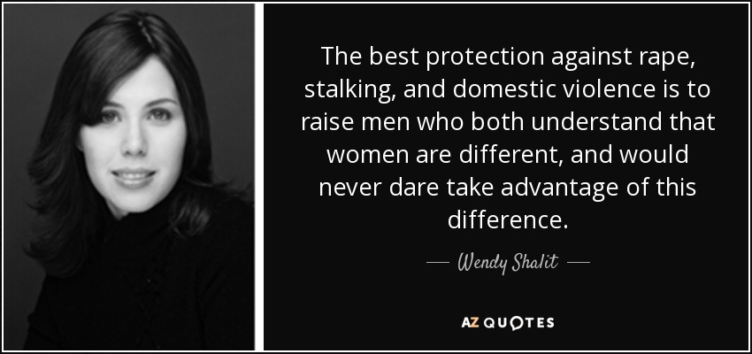 The best protection against rape, stalking, and domestic violence is to raise men who both understand that women are different, and would never dare take advantage of this difference. - Wendy Shalit