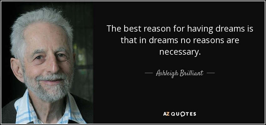 The best reason for having dreams is that in dreams no reasons are necessary. - Ashleigh Brilliant
