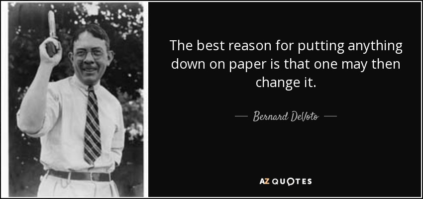 The best reason for putting anything down on paper is that one may then change it. - Bernard DeVoto