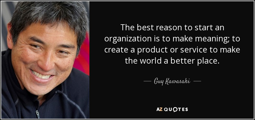 The best reason to start an organization is to make meaning; to create a product or service to make the world a better place. - Guy Kawasaki
