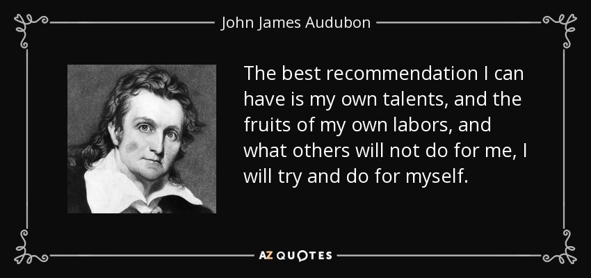 The best recommendation I can have is my own talents, and the fruits of my own labors, and what others will not do for me, I will try and do for myself. - John James Audubon
