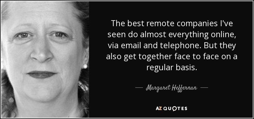 The best remote companies I've seen do almost everything online, via email and telephone. But they also get together face to face on a regular basis. - Margaret Heffernan