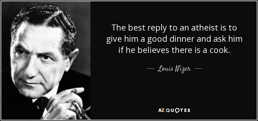 The best reply to an atheist is to give him a good dinner and ask him if he believes there is a cook. - Louis Nizer