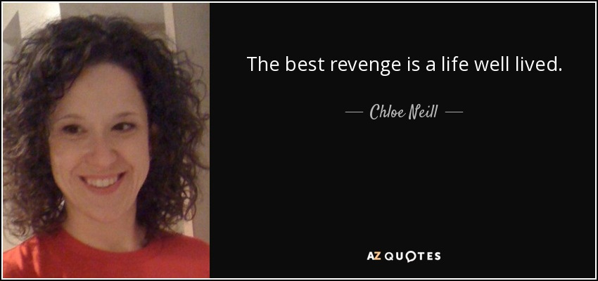 The best revenge is a life well lived. - Chloe Neill