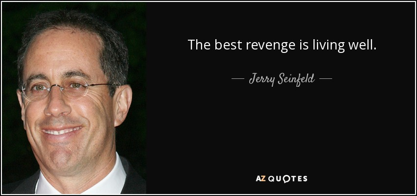 The best revenge is living well. - Jerry Seinfeld