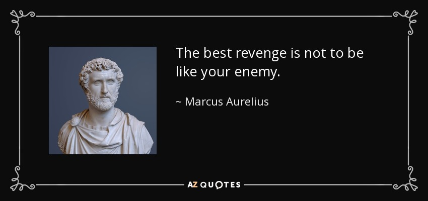 The best revenge is not to be like your enemy. - Marcus Aurelius