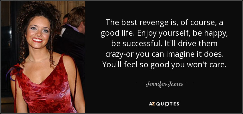 Jennifer James quote: The best revenge is, of course, a good