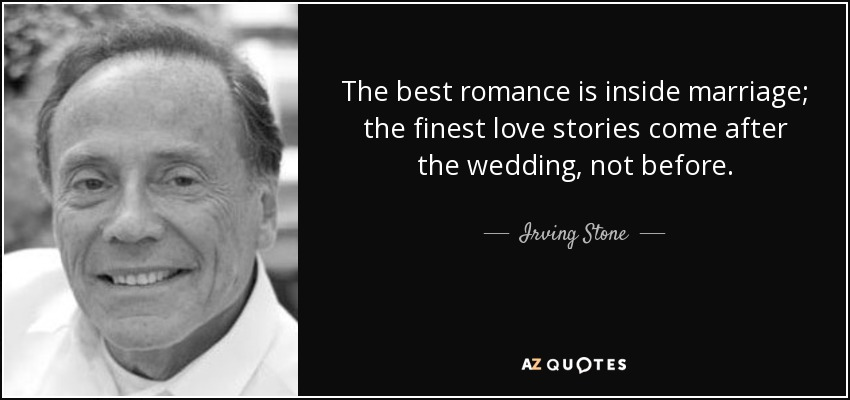 The best romance is inside marriage; the finest love stories come after the wedding, not before. - Irving Stone