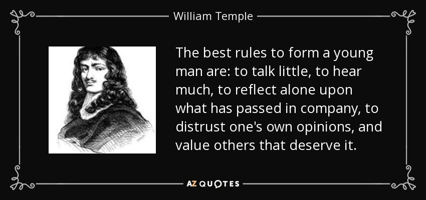 The best rules to form a young man are: to talk little, to hear much, to reflect alone upon what has passed in company, to distrust one's own opinions, and value others that deserve it. - William Temple