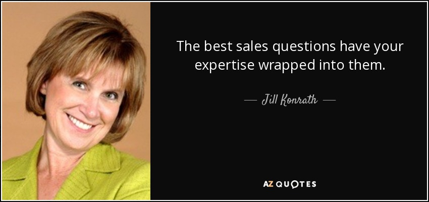 The best sales questions have your expertise wrapped into them. - Jill Konrath