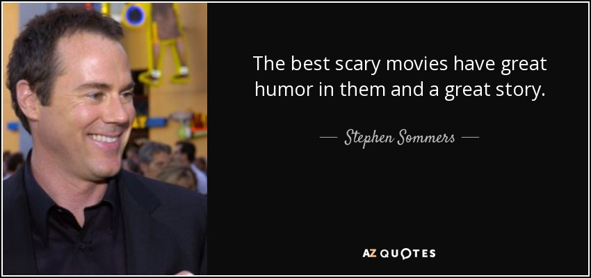 The best scary movies have great humor in them and a great story. - Stephen Sommers