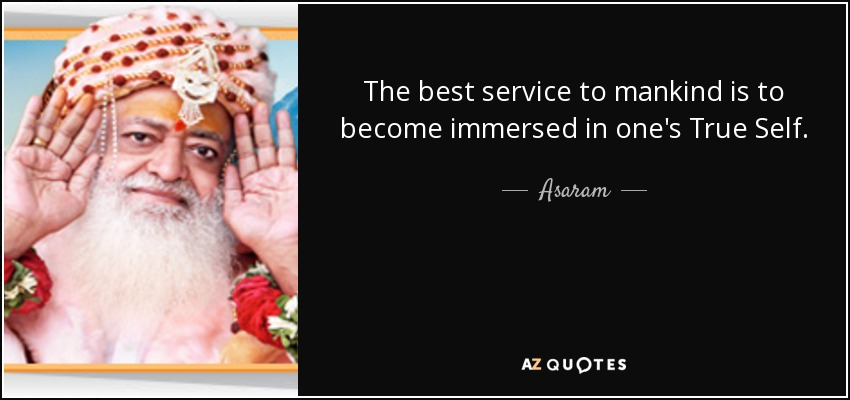 The best service to mankind is to become immersed in one's True Self. - Asaram