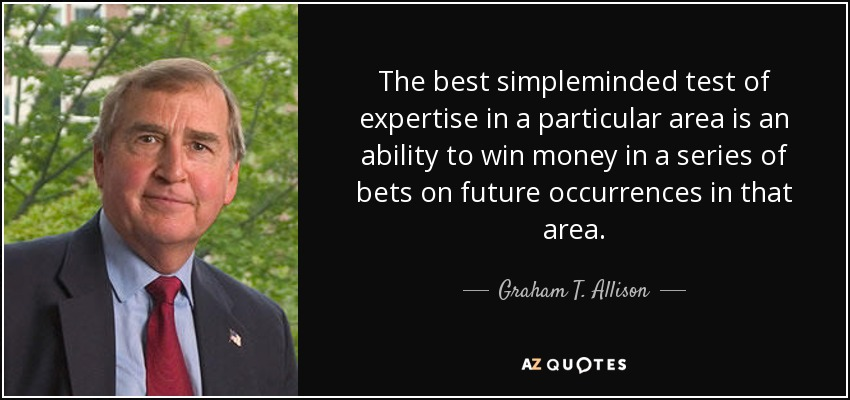 The best simpleminded test of expertise in a particular area is an ability to win money in a series of bets on future occurrences in that area. - Graham T. Allison