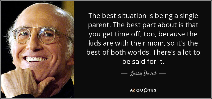 The best situation is being a single parent. The best part about is that you get time off, too, because the kids are with their mom, so it's the best of both worlds. There's a lot to be said for it. - Larry David