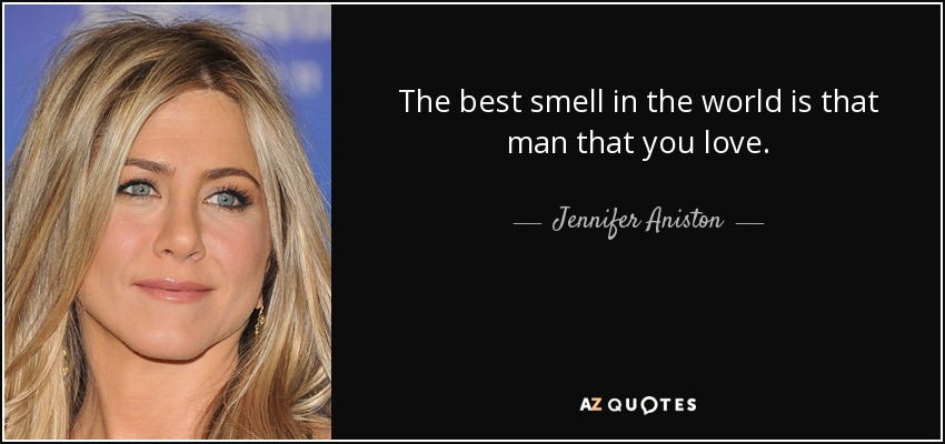 The best smell in the world is that man that you love. - Jennifer Aniston