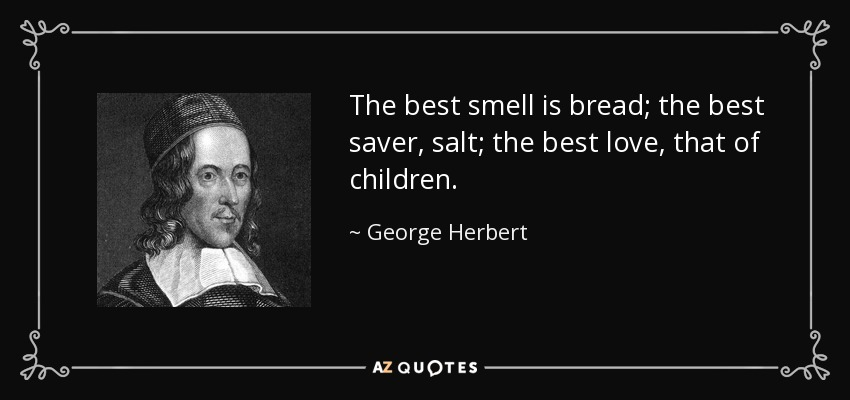 The best smell is bread; the best saver, salt; the best love, that of children. - George Herbert