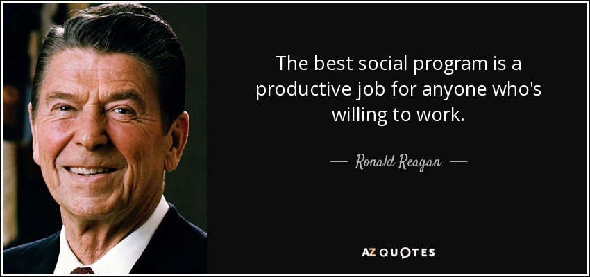 The best social program is a productive job for anyone who's willing to work. - Ronald Reagan