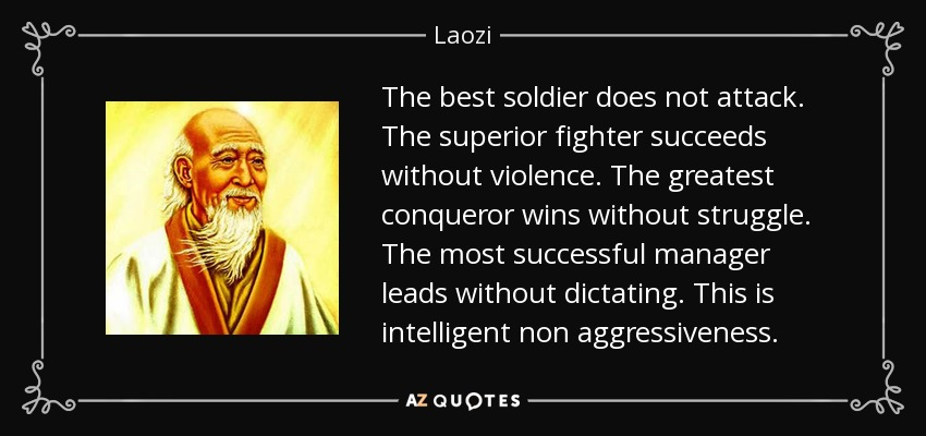 The best soldier does not attack. The superior fighter succeeds without violence. The greatest conqueror wins without struggle. The most successful manager leads without dictating. This is intelligent non aggressiveness. - Laozi