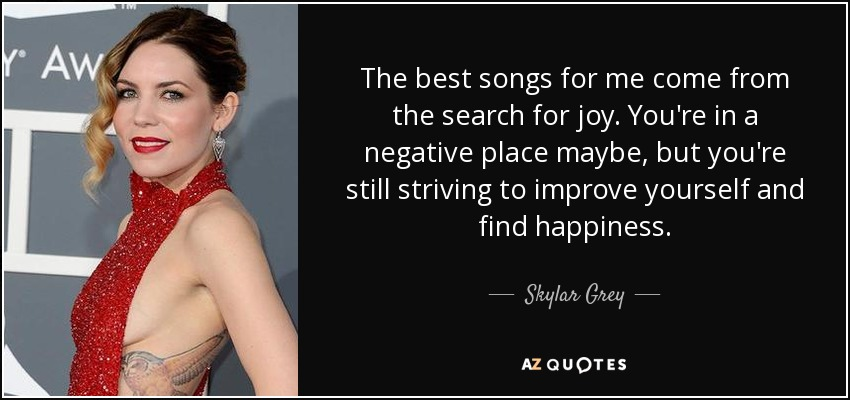 The best songs for me come from the search for joy. You're in a negative place maybe, but you're still striving to improve yourself and find happiness. - Skylar Grey
