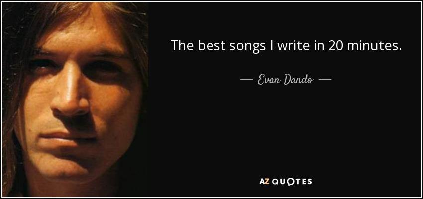 The best songs I write in 20 minutes. - Evan Dando