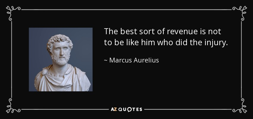 The best sort of revenue is not to be like him who did the injury. - Marcus Aurelius
