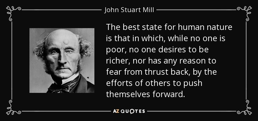 The best state for human nature is that in which, while no one is poor, no one desires to be richer, nor has any reason to fear from thrust back, by the efforts of others to push themselves forward. - John Stuart Mill