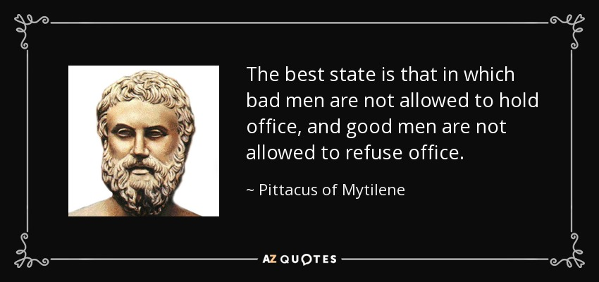 The best state is that in which bad men are not allowed to hold office, and good men are not allowed to refuse office. - Pittacus of Mytilene