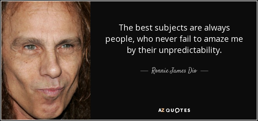 The best subjects are always people, who never fail to amaze me by their unpredictability. - Ronnie James Dio